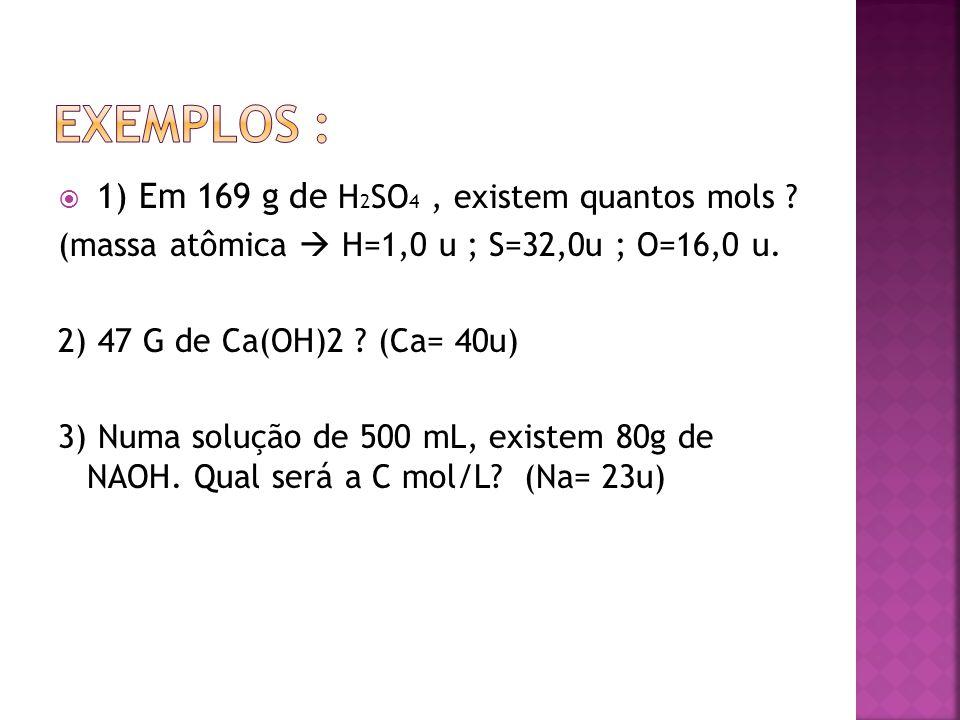 Exemplos : 1) Em 169 g de H2SO4 , existem quantos mols