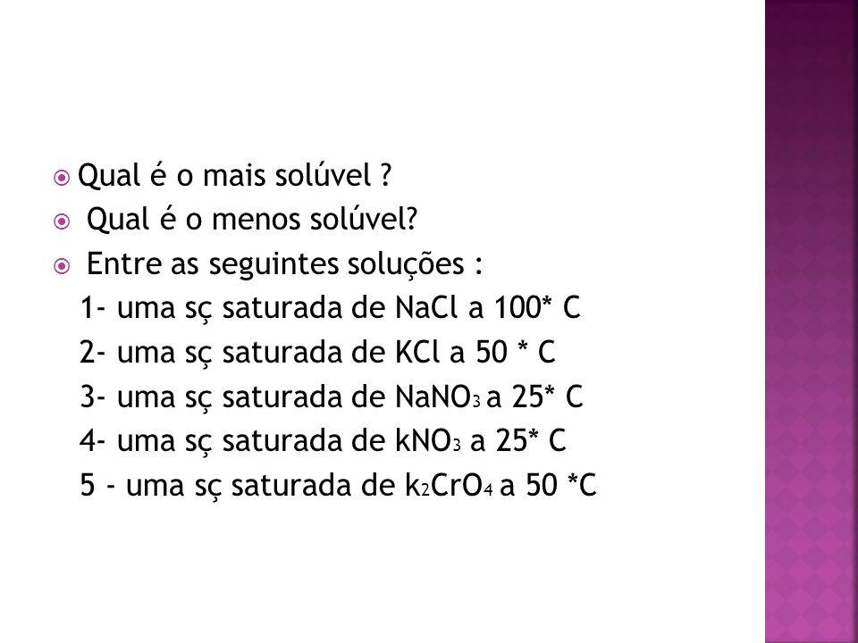 Qual é o mais solúvel Qual é o menos solúvel Entre as seguintes soluções : 1- uma sç saturada de NaCl a 100* C.