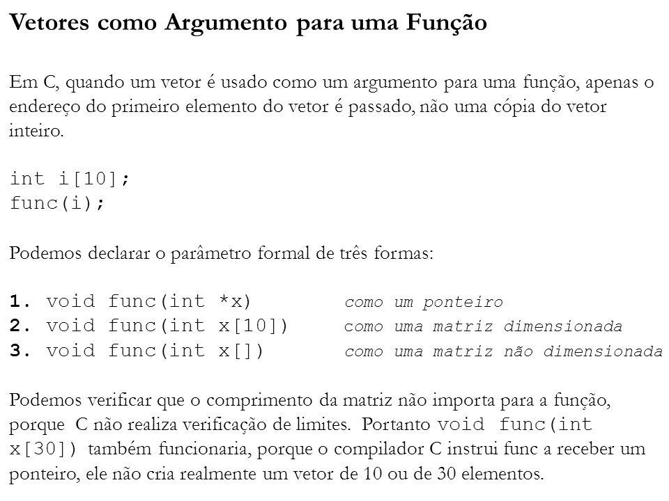 Vetores como Argumento para uma Função Em C, quando um vetor é usado como um argumento para uma função, apenas o endereço do primeiro elemento do vetor é passado, não uma cópia do vetor inteiro.
