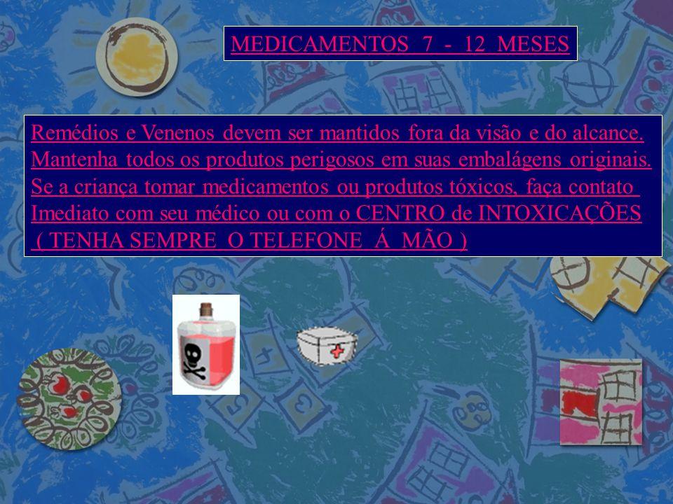 MEDICAMENTOS 7 - 12 MESES Remédios e Venenos devem ser mantidos fora da visão e do alcance.