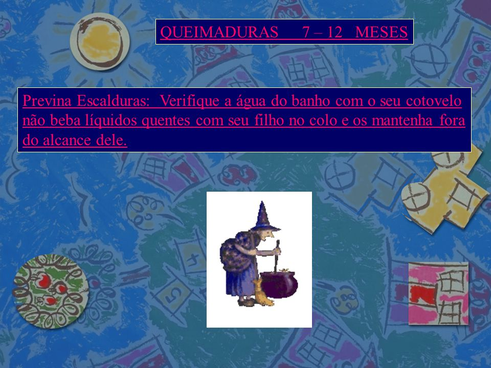 QUEIMADURAS 7 – 12 MESES Previna Escalduras: Verifique a água do banho com o seu cotovelo.