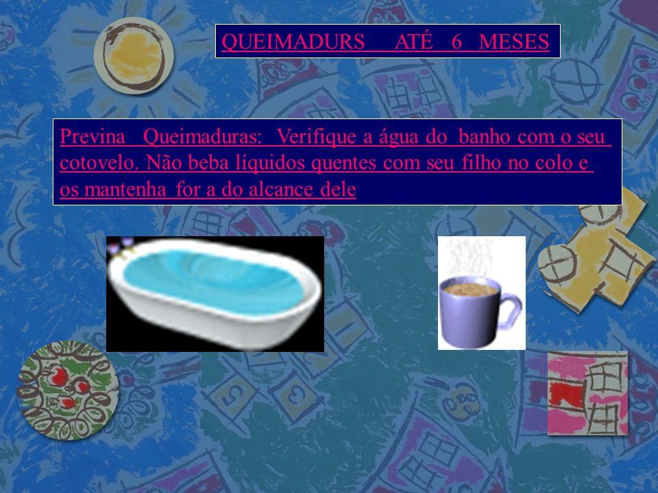 QUEIMADURS ATÉ 6 MESES Previna Queimaduras: Verifique a água do banho com o seu.