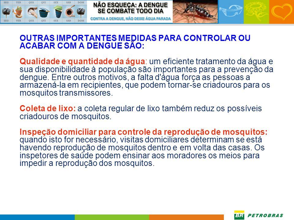 OUTRAS IMPORTANTES MEDIDAS PARA CONTROLAR OU ACABAR COM A DENGUE SÃO: Qualidade e quantidade da água: um eficiente tratamento da água e sua disponibilidade à população são importantes para a prevenção da dengue.