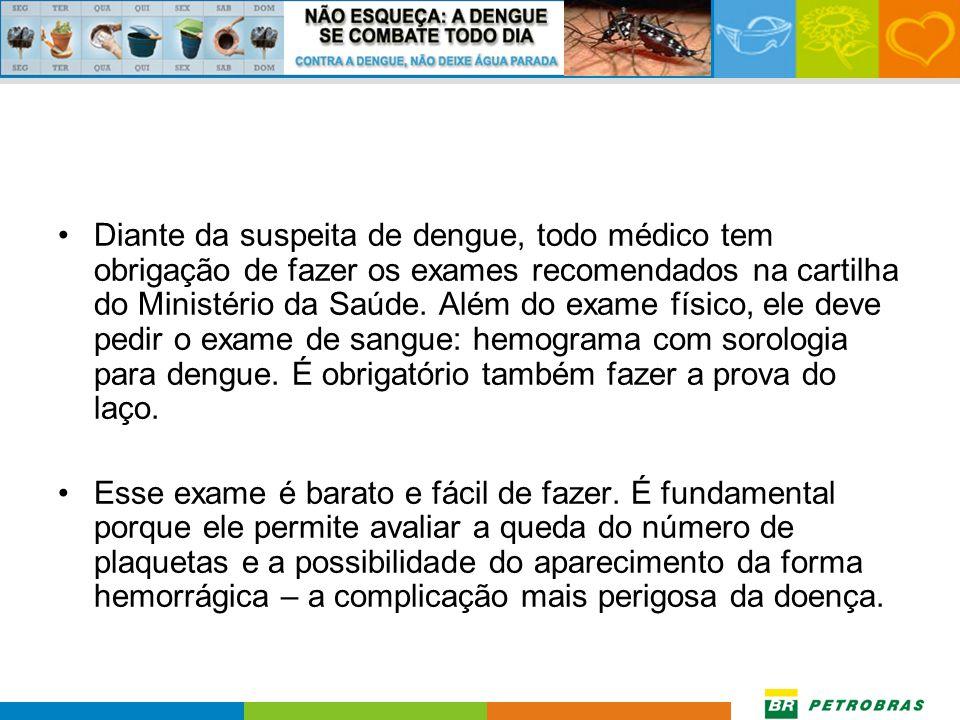 Diante da suspeita de dengue, todo médico tem obrigação de fazer os exames recomendados na cartilha do Ministério da Saúde. Além do exame físico, ele deve pedir o exame de sangue: hemograma com sorologia para dengue. É obrigatório também fazer a prova do laço.