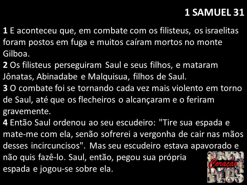 1 SAMUEL 31 1 E aconteceu que, em combate com os filisteus, os israelitas foram postos em fuga e muitos caíram mortos no monte Gilboa.