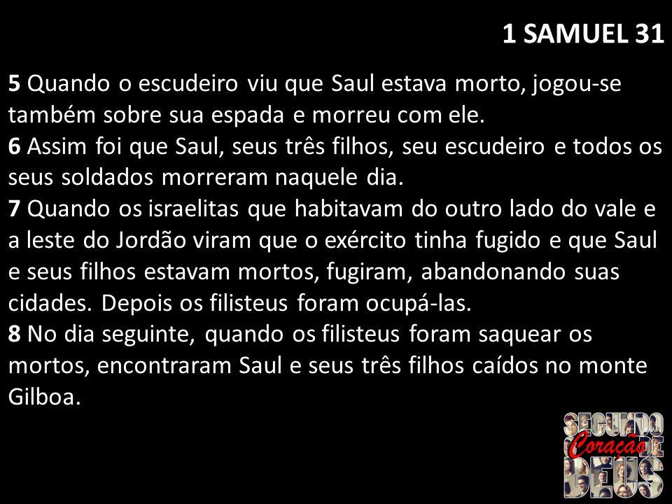 1 SAMUEL 31 5 Quando o escudeiro viu que Saul estava morto, jogou-se também sobre sua espada e morreu com ele.