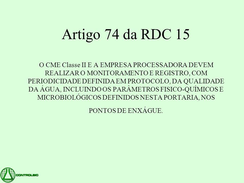 Artigo 74 da RDC 15 O CME Classe II E A EMPRESA PROCESSADORA DEVEM REALIZAR O MONITORAMENTO E REGISTRO, COM PERIODICIDADE DEFINIDA EM PROTOCOLO, DA QUALIDADE DA ÁGUA, INCLUINDO OS PARÂMETROS FISICO-QUÍMICOS E MICROBIOLÓGICOS DEFINIDOS NESTA PORTARIA, NOS PONTOS DE ENXÁGUE.