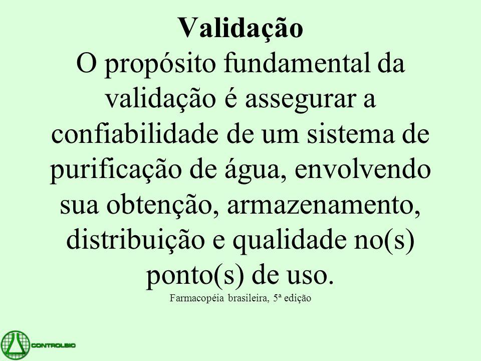 Validação O propósito fundamental da validação é assegurar a confiabilidade de um sistema de purificação de água, envolvendo sua obtenção, armazenamento, distribuição e qualidade no(s) ponto(s) de uso.