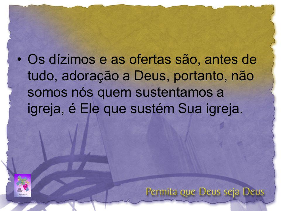 Os dízimos e as ofertas são, antes de tudo, adoração a Deus, portanto, não somos nós quem sustentamos a igreja, é Ele que sustém Sua igreja.