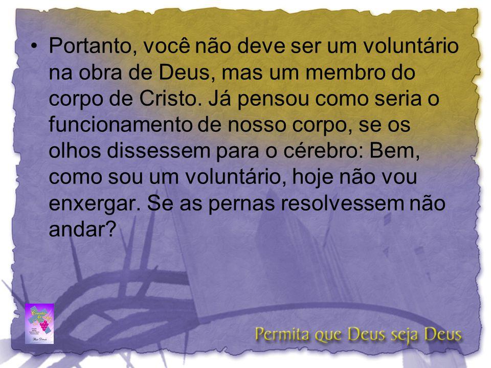 Portanto, você não deve ser um voluntário na obra de Deus, mas um membro do corpo de Cristo.