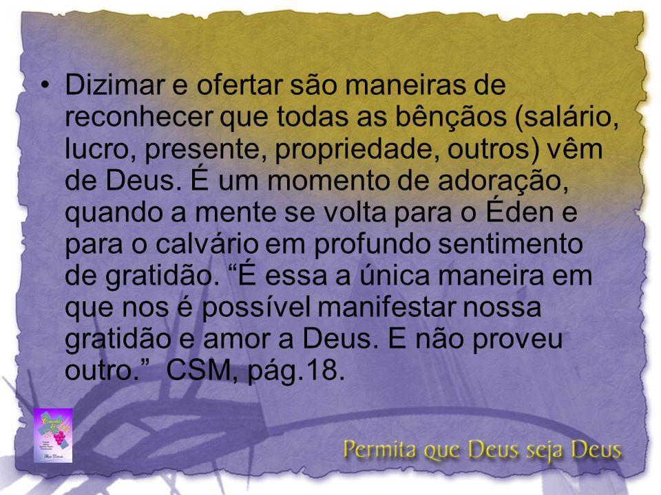Dizimar e ofertar são maneiras de reconhecer que todas as bênçãos (salário, lucro, presente, propriedade, outros) vêm de Deus.