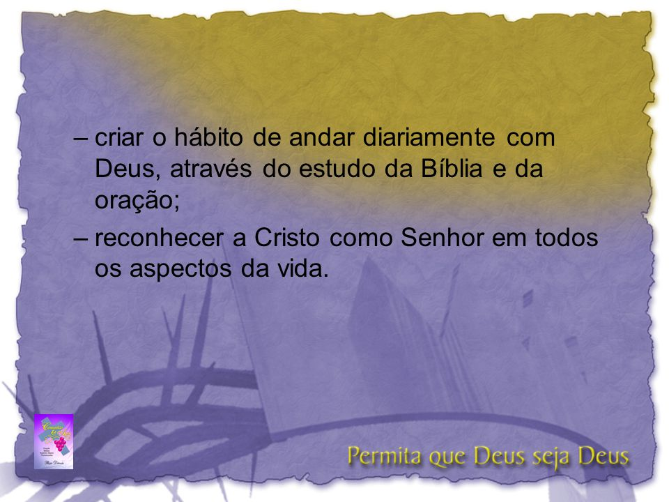 criar o hábito de andar diariamente com Deus, através do estudo da Bíblia e da oração;