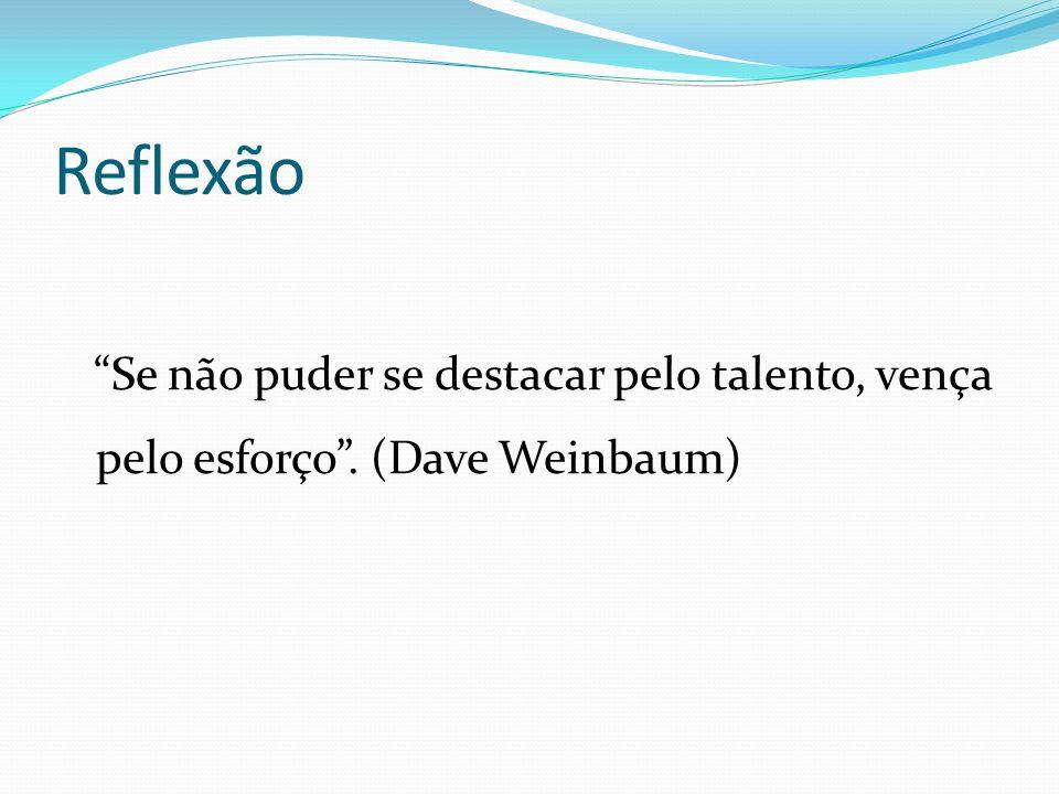 Reflexão Se não puder se destacar pelo talento, vença pelo esforço . (Dave Weinbaum)