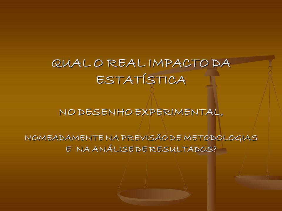 QUAL O REAL IMPACTO DA ESTATÍSTICA NO DESENHO EXPERIMENTAL, NOMEADAMENTE NA PREVISÃO DE METODOLOGIAS E NA ANÁLISE DE RESULTADOS