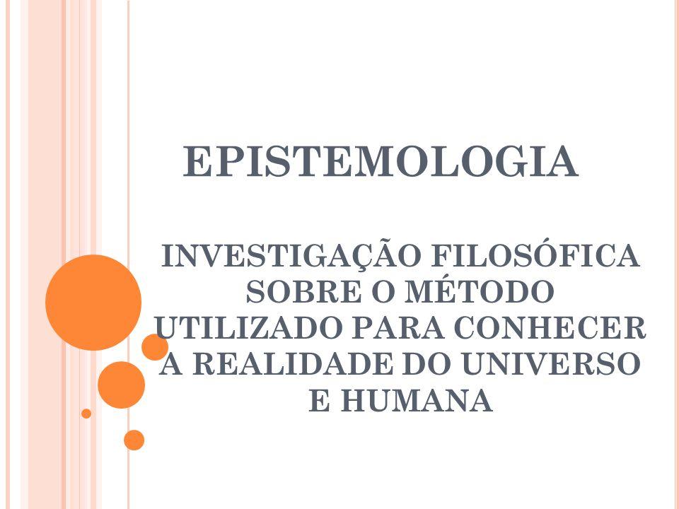 EPISTEMOLOGIA INVESTIGAÇÃO FILOSÓFICA SOBRE O MÉTODO UTILIZADO PARA CONHECER A REALIDADE DO UNIVERSO E HUMANA.