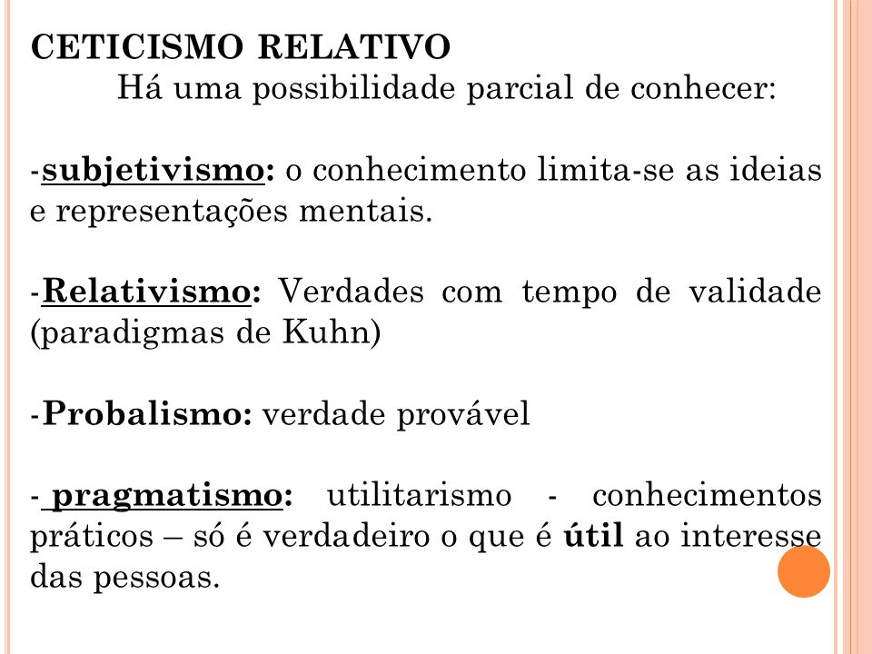 CETICISMO RELATIVO Há uma possibilidade parcial de conhecer: subjetivismo: o conhecimento limita-se as ideias e representações mentais.