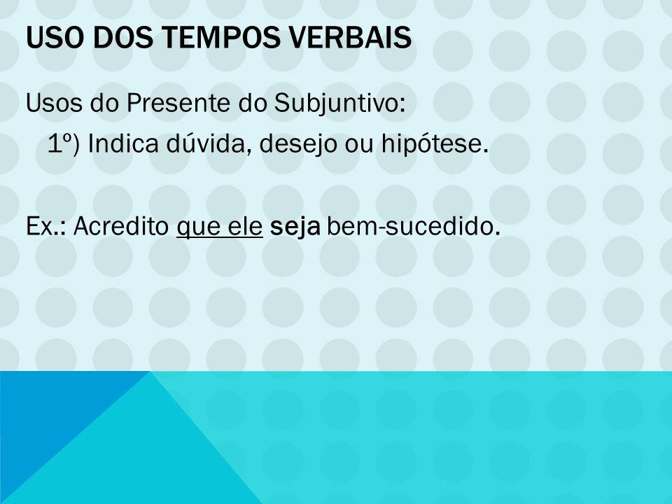 Uso dos tempos verbais Usos do Presente do Subjuntivo: 1º) Indica dúvida, desejo ou hipótese.