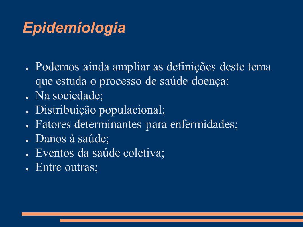 Epidemiologia Podemos ainda ampliar as definições deste tema que estuda o processo de saúde-doença: