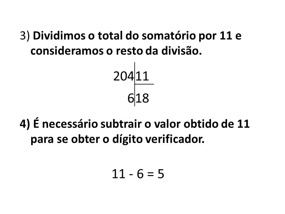 3) Dividimos o total do somatório por 11 e consideramos o resto da divisão. 4) É necessário subtrair o valor obtido de 11 para se obter o dígito verificador.