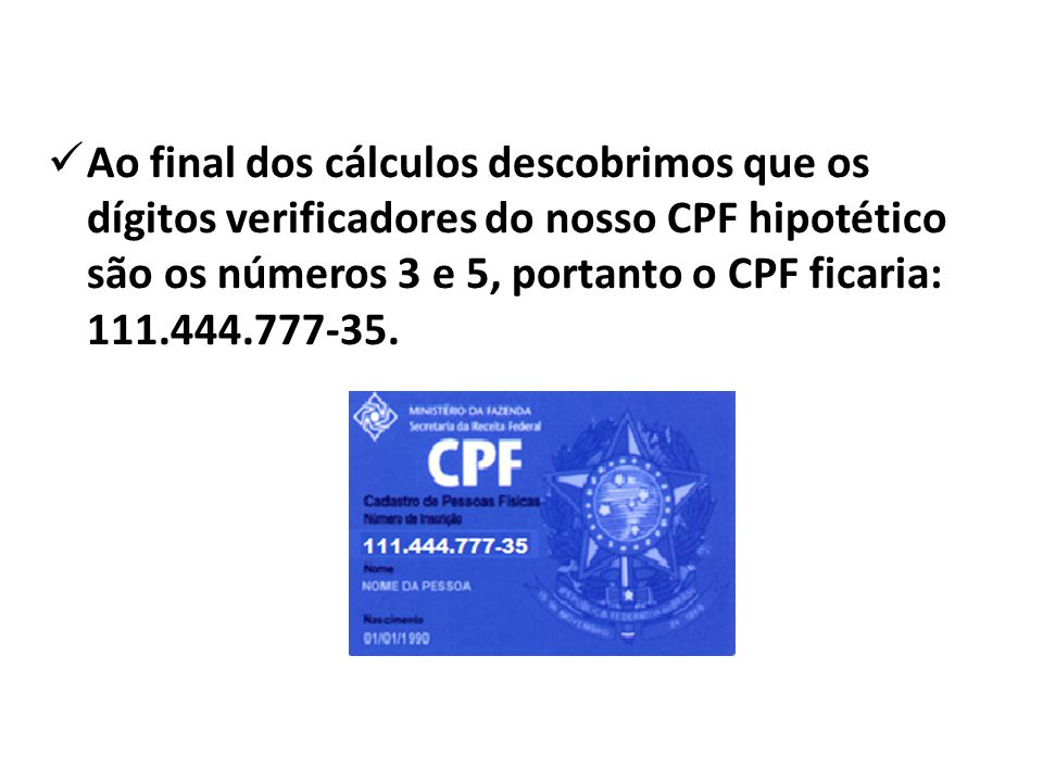 Ao final dos cálculos descobrimos que os dígitos verificadores do nosso CPF hipotético são os números 3 e 5, portanto o CPF ficaria: 111.444.777-35.