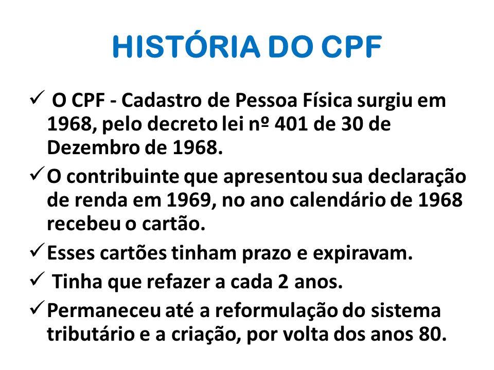 HISTÓRIA DO CPF O CPF - Cadastro de Pessoa Física surgiu em 1968, pelo decreto lei nº 401 de 30 de Dezembro de 1968.