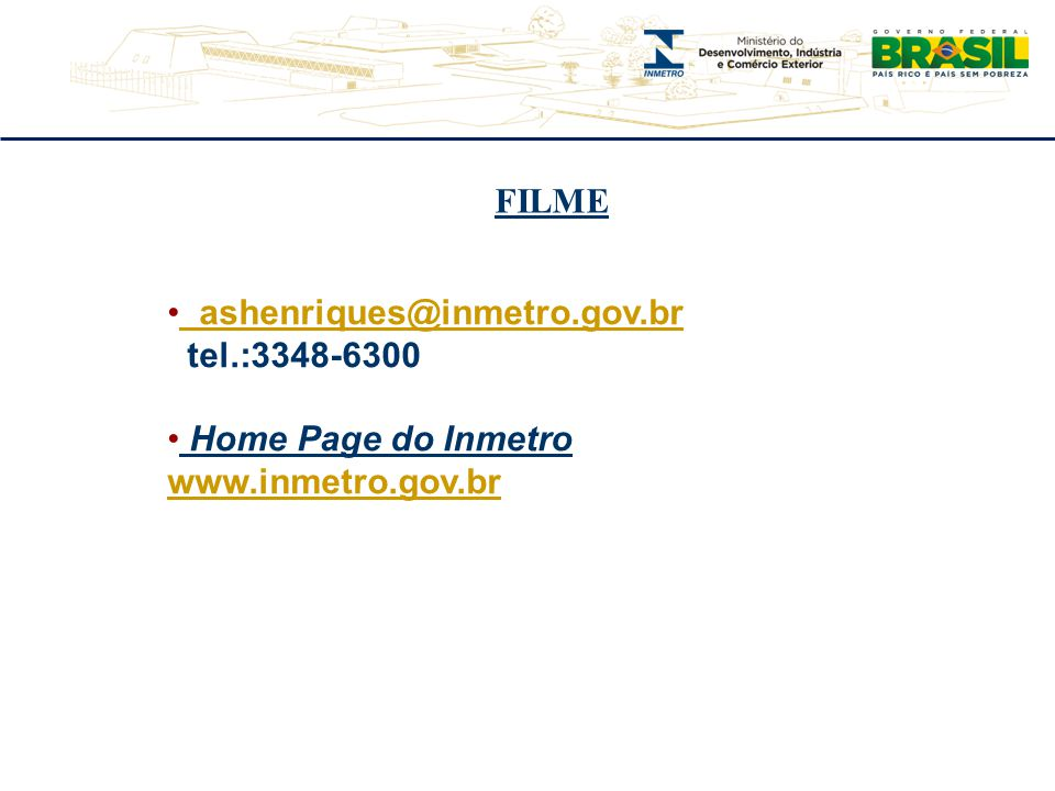 FILME ashenriques@inmetro.gov.br tel.:3348-6300 Home Page do Inmetro www.inmetro.gov.br