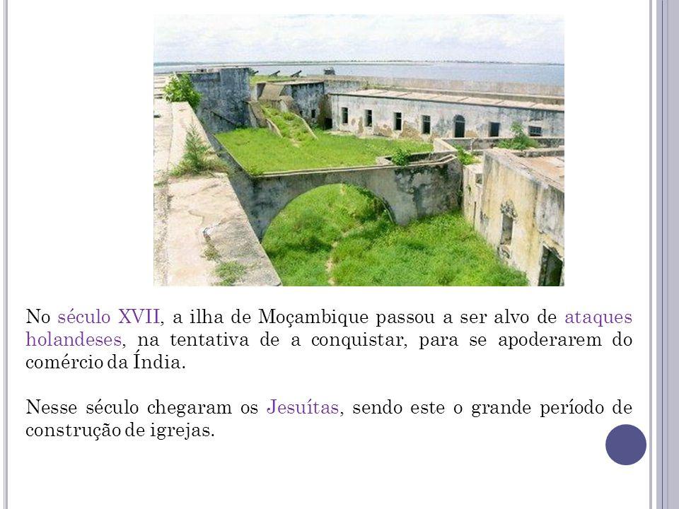 No século XVII, a ilha de Moçambique passou a ser alvo de ataques holandeses, na tentativa de a conquistar, para se apoderarem do comércio da Índia.
