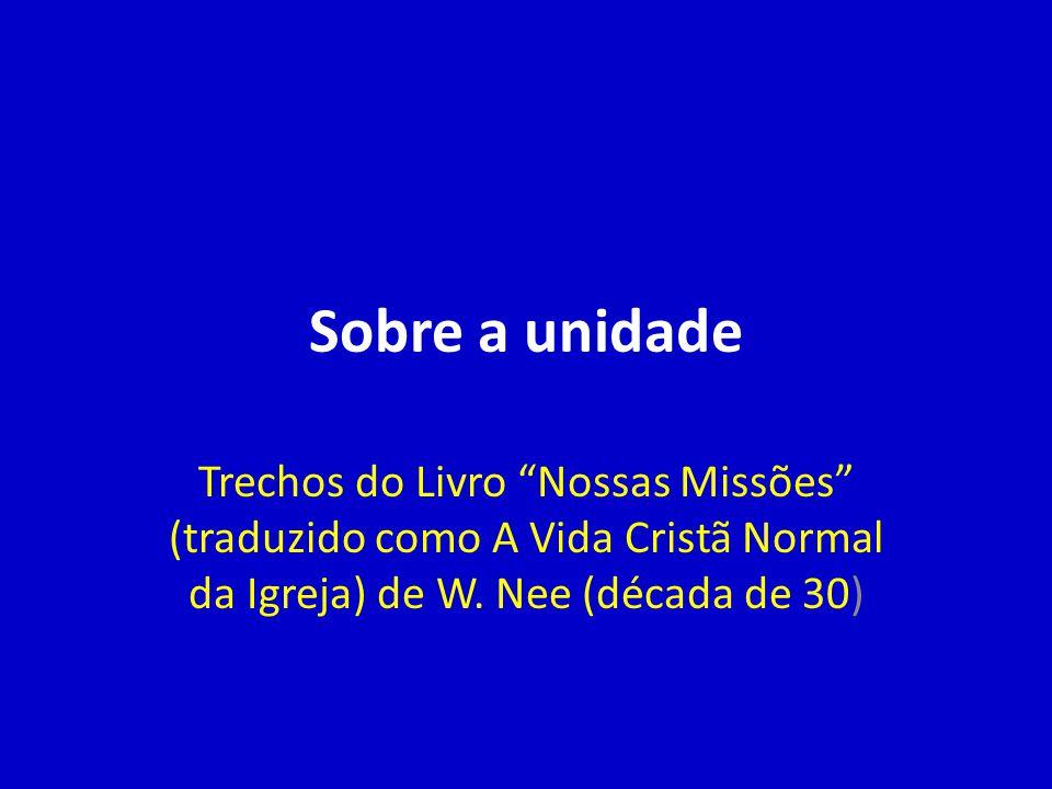Sobre a unidade Trechos do Livro Nossas Missões (traduzido como A Vida Cristã Normal da Igreja) de W.