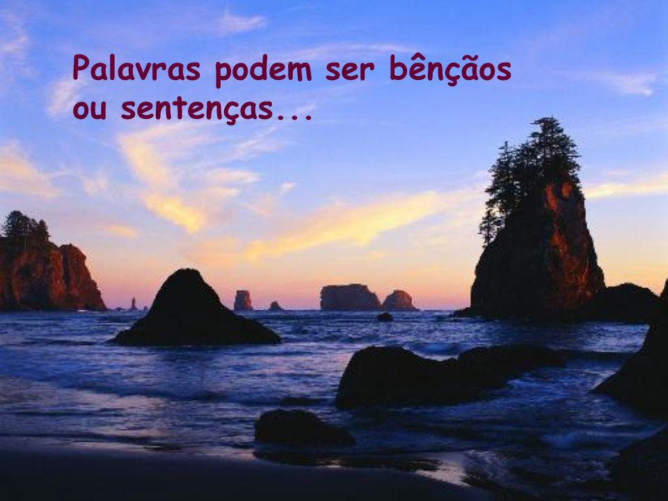Palavras podem ser bênçãos ou sentenças...
