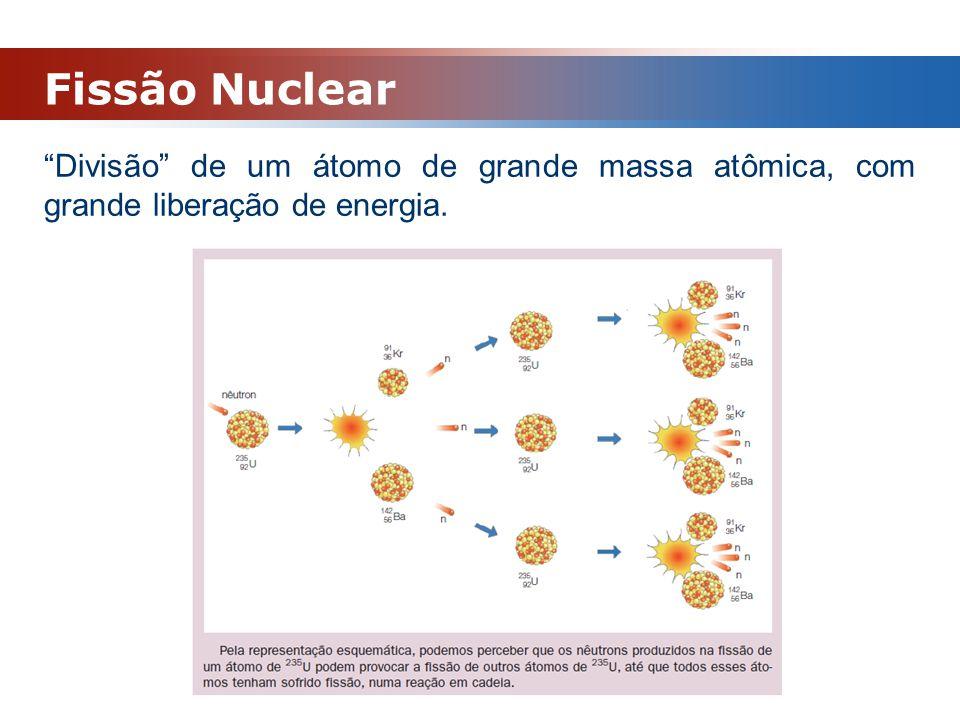 Fissão Nuclear Divisão de um átomo de grande massa atômica, com grande liberação de energia.
