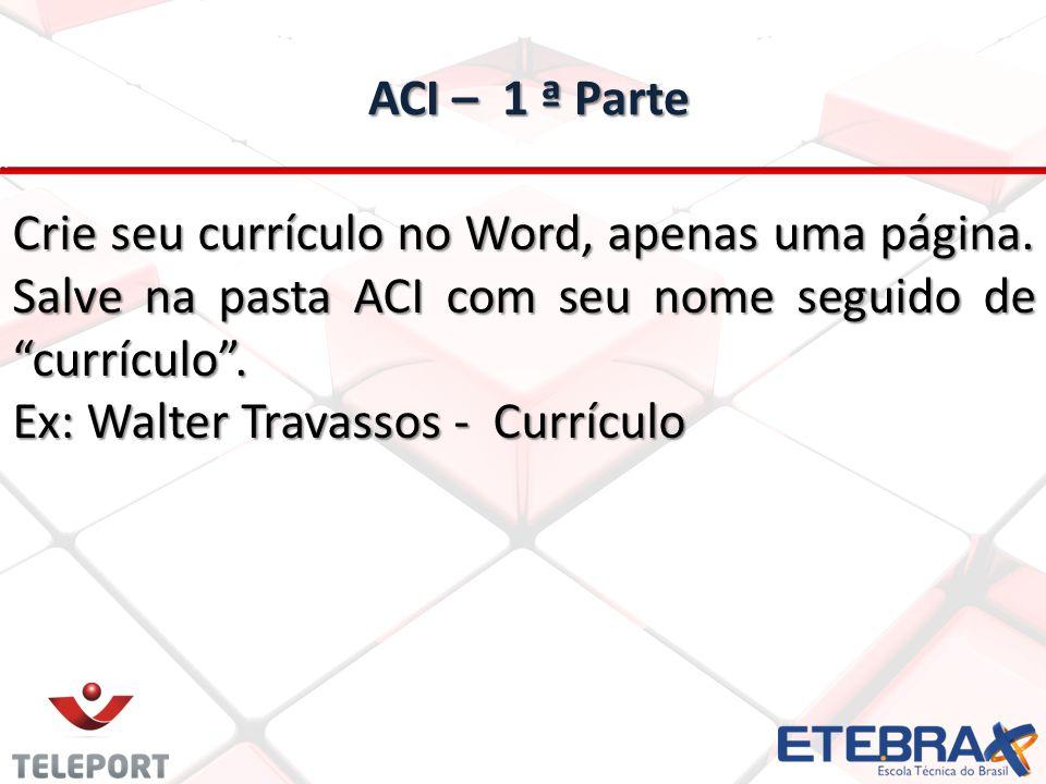 ACI – 1 ª Parte Crie seu currículo no Word, apenas uma página. Salve na pasta ACI com seu nome seguido de currículo .