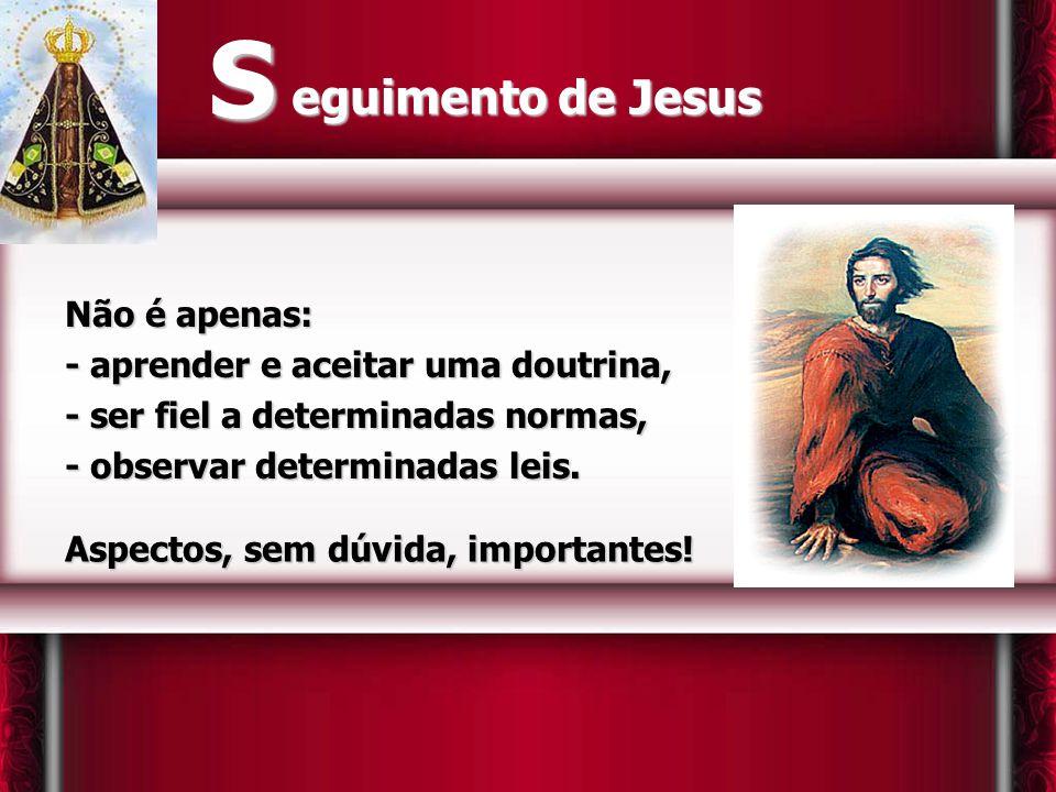 S eguimento de Jesus Não é apenas: - aprender e aceitar uma doutrina,