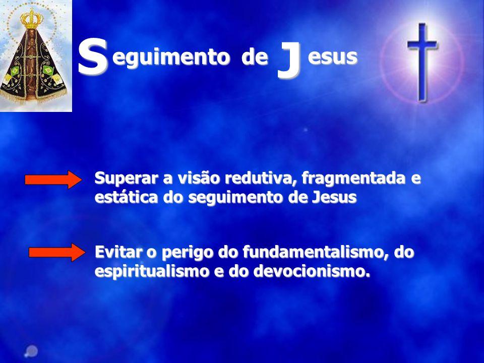 S J. eguimento de. esus. Superar a visão redutiva, fragmentada e estática do seguimento de Jesus.