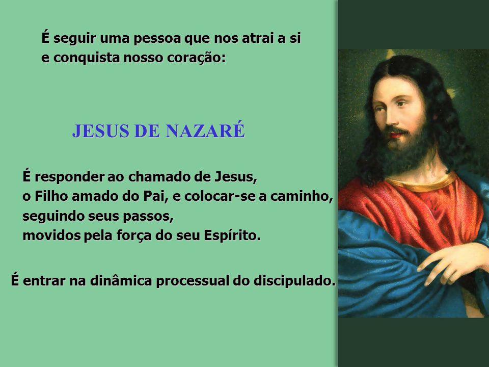 JESUS DE NAZARÉ É seguir uma pessoa que nos atrai a si