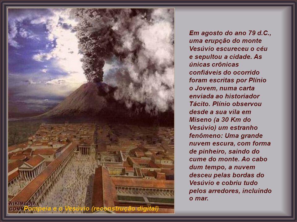 Em agosto do ano 79 d.C., uma erupção do monte Vesúvio escureceu o céu e sepultou a cidade. As únicas crônicas confiáveis do ocorrido foram escritas por Plínio o Jovem, numa carta enviada ao historiador Tácito. Plínio observou desde a sua vila em Miseno (a 30 Km do Vesúvio) um estranho fenômeno: Uma grande nuvem escura, com forma de pinheiro, saindo do cume do monte. Ao cabo dum tempo, a nuvem desceu pelas bordas do Vesúvio e cobriu tudo pelos arredores, incluindo o mar.