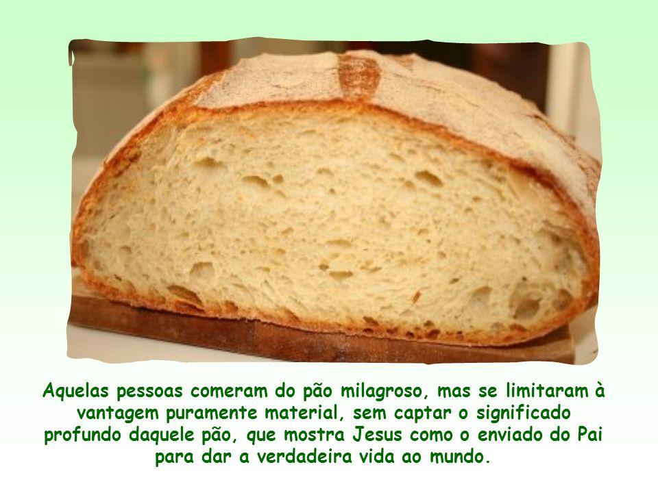 Aquelas pessoas comeram do pão milagroso, mas se limitaram à vantagem puramente material, sem captar o significado profundo daquele pão, que mostra Jesus como o enviado do Pai para dar a verdadeira vida ao mundo.