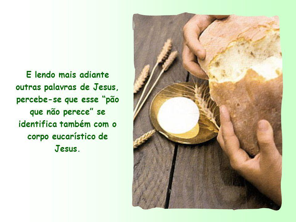E lendo mais adiante outras palavras de Jesus, percebe-se que esse pão que não perece se identifica também com o corpo eucarístico de Jesus.