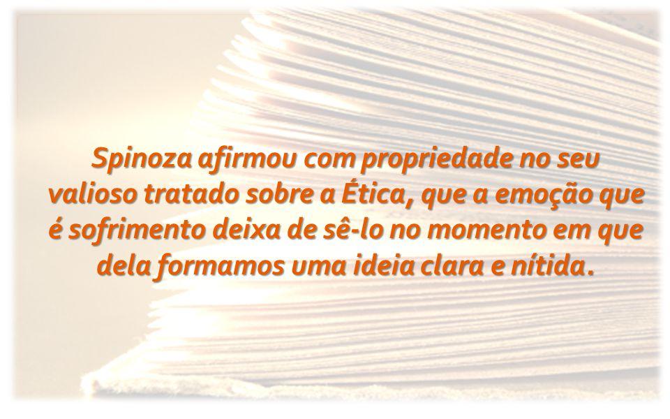 Spinoza afirmou com propriedade no seu valioso tratado sobre a Ética, que a emoção que é sofrimento deixa de sê-lo no momento em que dela formamos uma ideia clara e nítida.