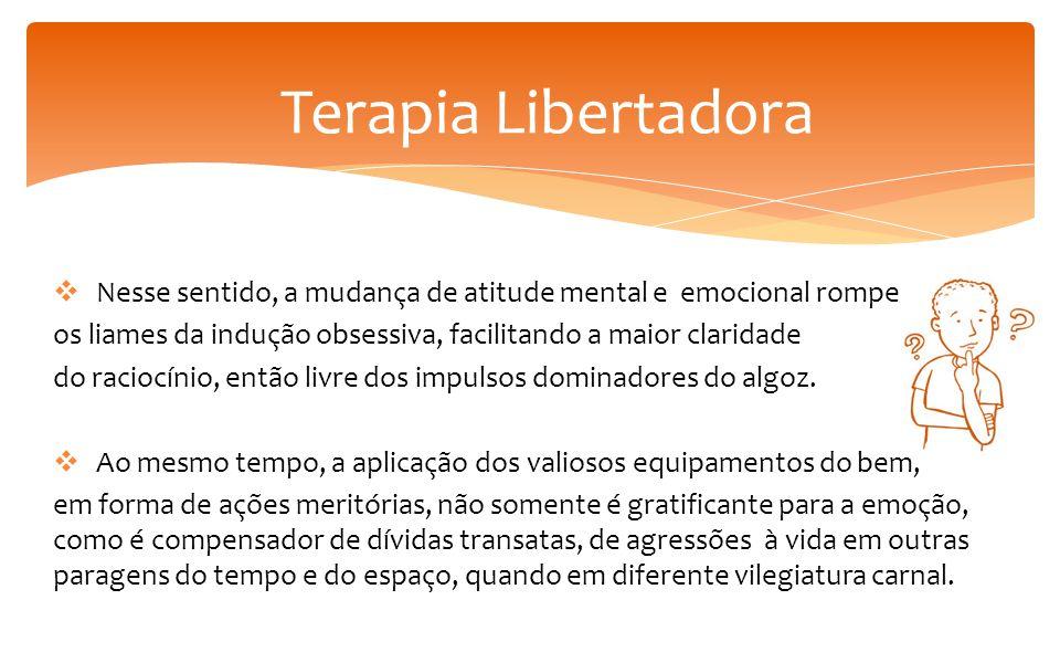 Terapia Libertadora Nesse sentido, a mudança de atitude mental e emocional rompe. os liames da indução obsessiva, facilitando a maior claridade.