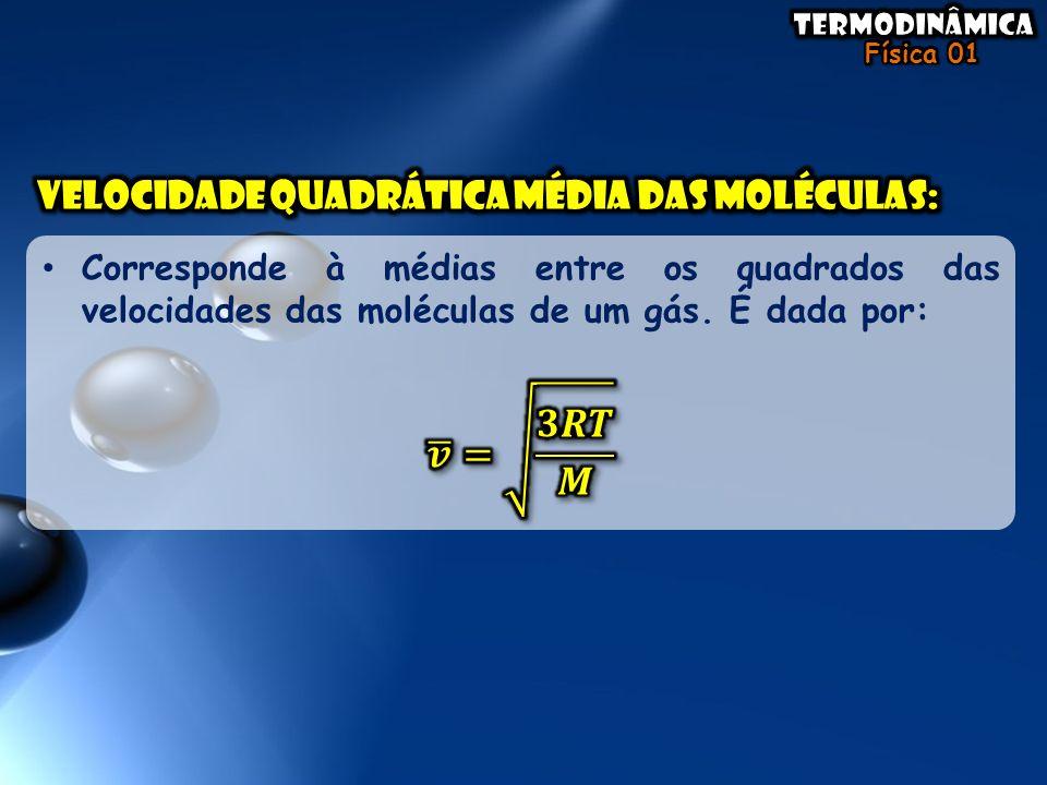 𝒗 = 𝟑𝑹𝑻 𝑴 Velocidade quadrática média das moléculas: