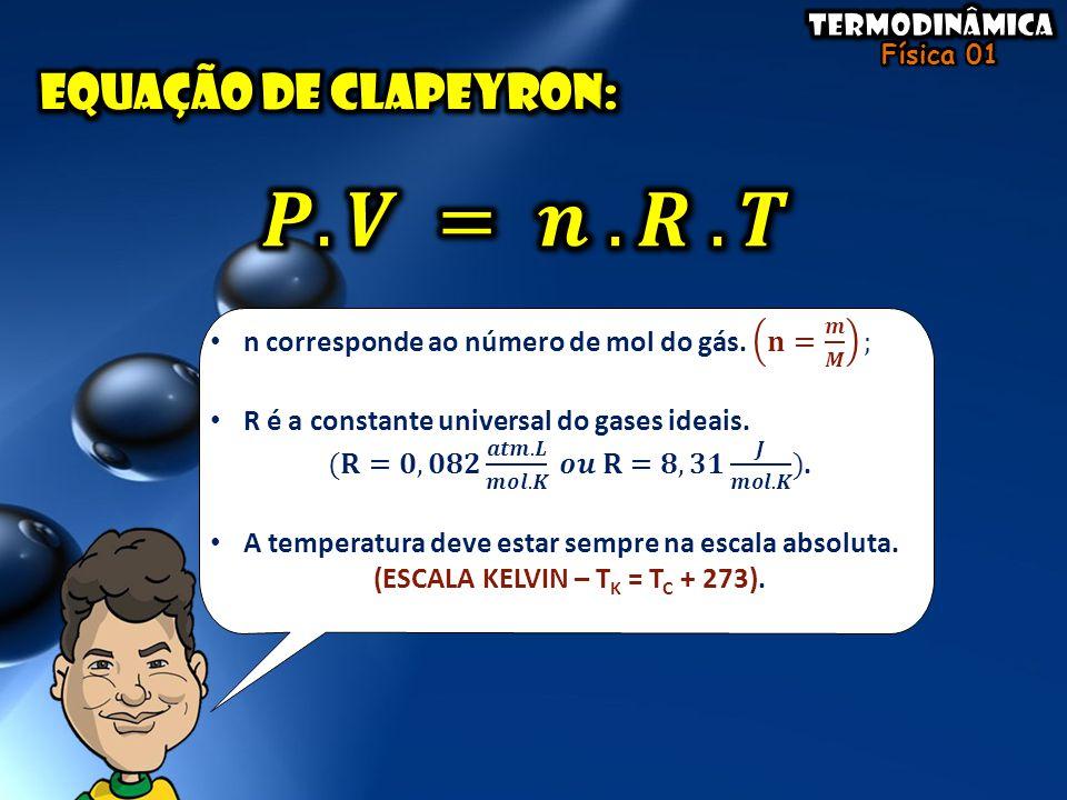 𝑷.𝑽 = 𝒏 .𝑹 .𝑻 Equação de clapeyron: