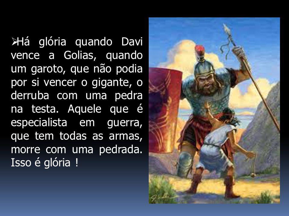 Há glória quando Davi vence a Golias, quando um garoto, que não podia por si vencer o gigante, o derruba com uma pedra na testa.
