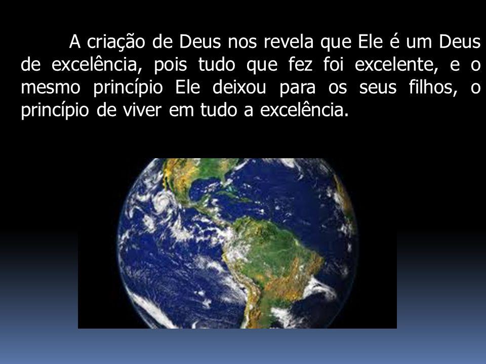 A criação de Deus nos revela que Ele é um Deus de excelência, pois tudo que fez foi excelente, e o mesmo princípio Ele deixou para os seus filhos, o princípio de viver em tudo a excelência.