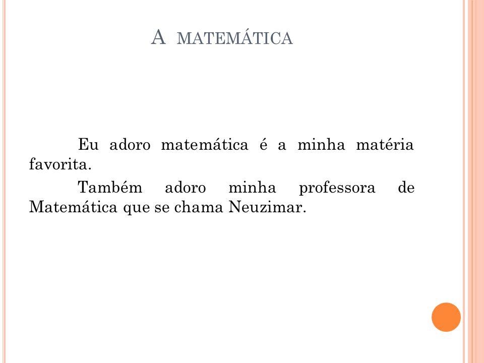 A matemática Eu adoro matemática é a minha matéria favorita.