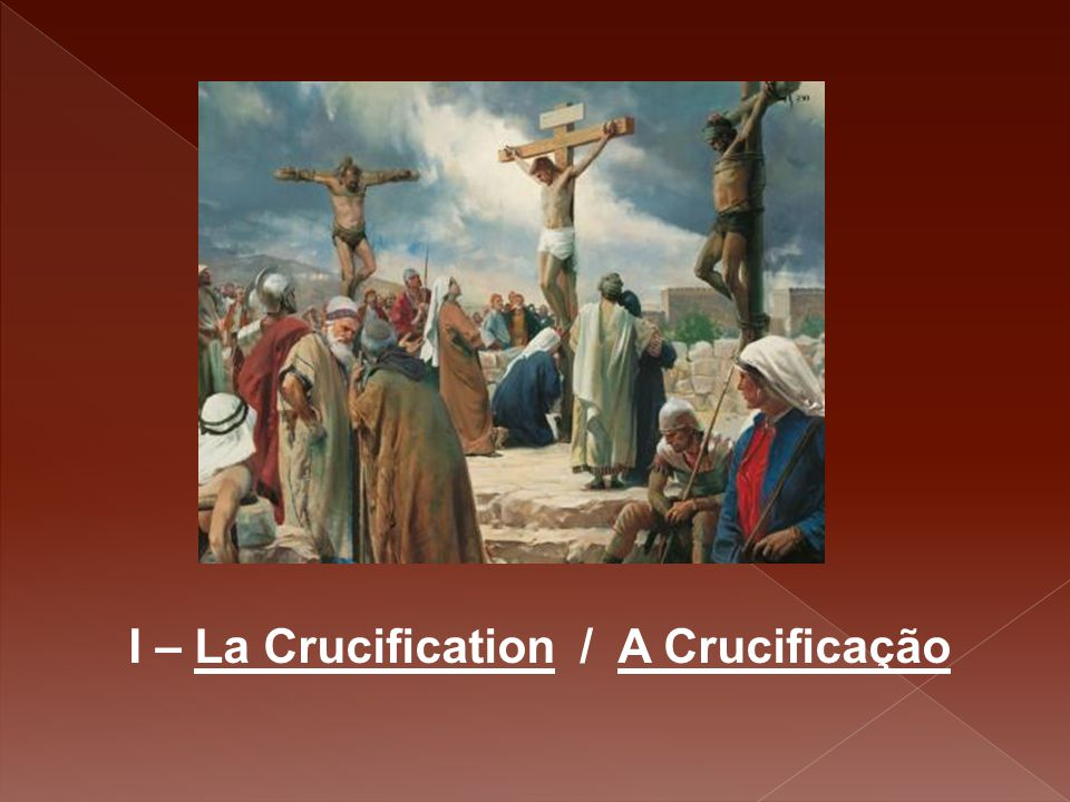 I – La Crucification / A Crucificação