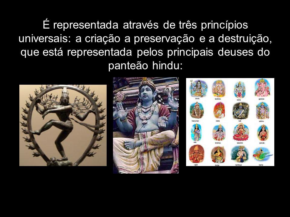 É representada através de três princípios universais: a criação a preservação e a destruição, que está representada pelos principais deuses do panteão hindu:
