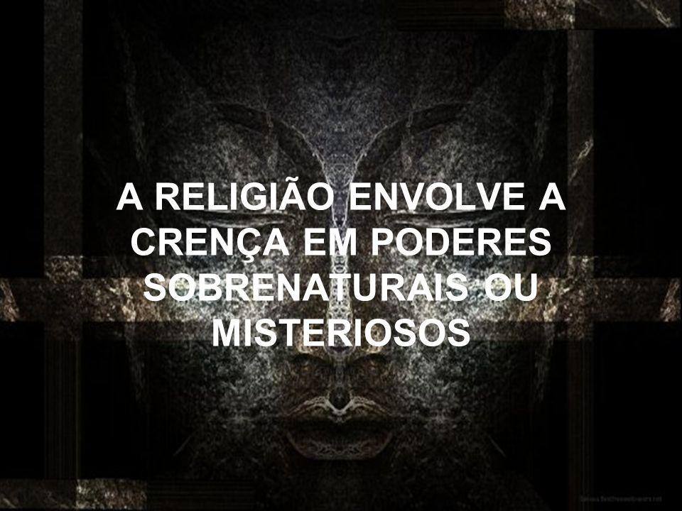 A RELIGIÃO ENVOLVE A CRENÇA EM PODERES SOBRENATURAIS OU MISTERIOSOS