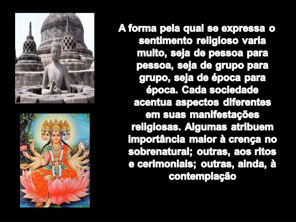 A forma pela qual se expressa o sentimento religioso varia muito, seja de pessoa para pessoa, seja de grupo para grupo, seja de época para época.