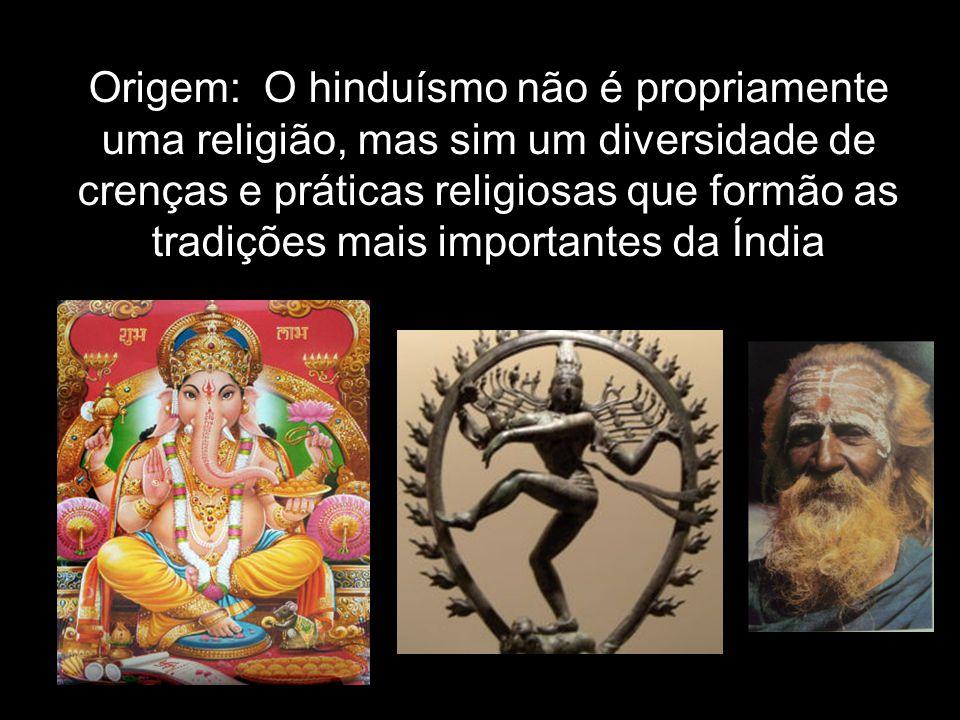 Origem: O hinduísmo não é propriamente uma religião, mas sim um diversidade de crenças e práticas religiosas que formão as tradições mais importantes da Índia