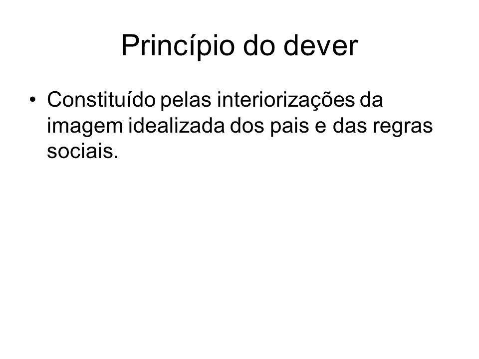 Princípio do dever Constituído pelas interiorizações da imagem idealizada dos pais e das regras sociais.